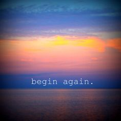 Begin Again. Every day is a new day