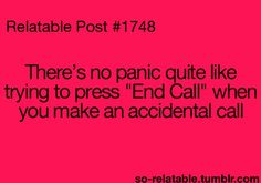 """or your phone makes the call for you and then refuses to """"end call...."""" happens several times a week :-/"""