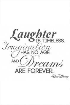 """Laughter is Timeless, Imagination has no Age and Dreams are Forever."" ~Walt Disney"