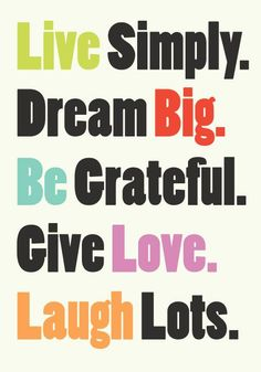 Live simply, dream big be grateful give love laugh lots.