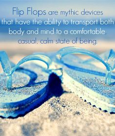 Flip Flops are mythic devices that have the ability to transport both body and mind to a comfortable, casual, calm state of being.