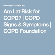 Am I at Risk for COPD?   COPD Signs & Symptoms   COPD Foundation