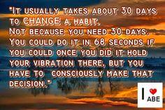 Por lo general toma alrededor de 30 días CAMBIAR un hábito.  No porque necesites 30 días.  Podrías hacerlo en 68 segundos si pudieses una vez lo hayas hecho mantener tu vibración ahí, pero tienes que hacer conscientemente esa decisión.