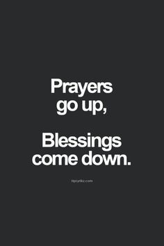 """Prayers go up, blessings come down."""