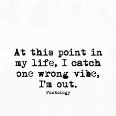 At this point in my life, I catch one wrong vibe, I'm out. Life Quotes Love, Sassy Quotes, Badass Quotes, Sarcastic Quotes, Mood Quotes, True Quotes, Quotes To Live By, Positive Quotes, Funny Quotes