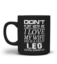 """# LEO - I LOVE MY WIFE MUG .  Click""""BUY IT NOW""""to pick your size and order.  DON'Tflirt with me- I LoveMY GIRL - she is crazyLEODON'Tflirt with me- I LoveMY WIFE - she is crazyVIRGODON'T flirt with me- I LoveMY WIFE - She is crazyCANCER   DON'TFLIRT WITH ME- I LOVEMY MAN - He Is Crazy... Customer Support:Email: support@teezily.comLocal Phone:USA: (646) 741 2095-UK: 020 3868 8072Canada: 438 800 4798-Australia: 283 107 934TAGS: LEO, lowe,Astrologie, Geburtstag…"""