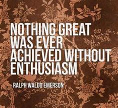 You have to be passionate and have enthusiasm in order to make something great.