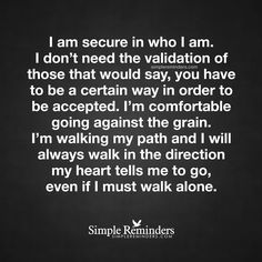 """""""I am secure in who I am. I don't need the validation of those that would say, you have to be a certain way in order to be accepted. I'm comfortable going against the grain. I'm walking my path and I will always walk in the direction my heart tells me to go, even if I must walk alone."""" — Unknown Author"""