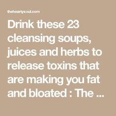 Drink these 23 cleansing soups, juices and herbs to release toxins that are making you fat and bloated : The Hearty Soul