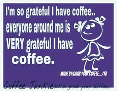 I'm so grateful I have coffee and everyone around me is VERY grateful I have coffee...