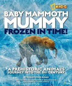 Baby Mammoth Mummy: Frozen in Time: A Prehistoric Animal's Journey into the 21st Century by Christopher Sloan 569.67 SLO Tells the story of the discovery of Lyuba, a perfectly preserved baby mammoth discovered along a river in Siberia 42,000 years after her birth, and offers a glimpse into her prehistoric world.