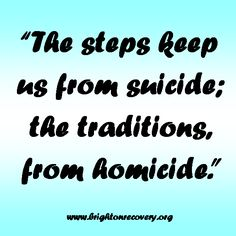 The steps keep us from suicide; the traditions keep us from homicide
