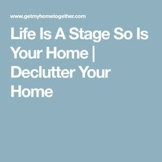 Life Is A Stage So Is Your Home | Declutter Your Home