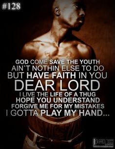 2pac Quotes & Sayings (JEGiR KH Design) 128- God come save the youth Ain't nothin else to do but have faith in you Dear Lord I live the life of a Thug, hope you understand Forgive me for my mistakes, I gotta play my hand...