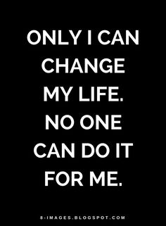 Quotes Only I can change my life. No one can do it for me.