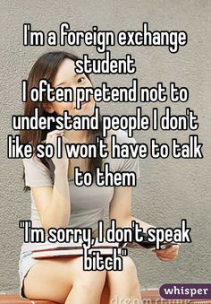 "I'm a foreign exchange student I often pretend not to understand people I don't like so I won't have to talk to them ""I'm sorry, I don't speak bitch"""