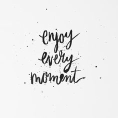 """Enjoy every moment."""