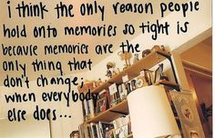 """""""I think the only reason people hold onto memories so tight is because memories are the only thing that don't change when everybody else does..."""""""