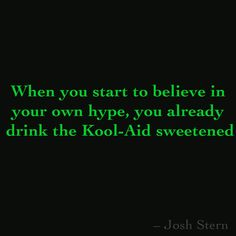 When you start to believe in  your own hype, you already  drink the Kool-Aid sweetened