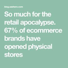 So much for the retail apocalypse. 67% of ecommerce brands have opened physical stores