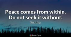 Quote About Peace Collection buddha peace comes from within do not seek it without Quote About Peace. Here is Quote About Peace Collection for you. Quote About Peace peace quotes thatll calm your anxious mind sayingimages. Peace Of Mind Quotes, Inner Peace Quotes, Best Buddha Quotes, Buddhist Quotes, Favorite Quotes, Best Quotes, Buddha Peace, View Quotes, Health And Wellness Quotes