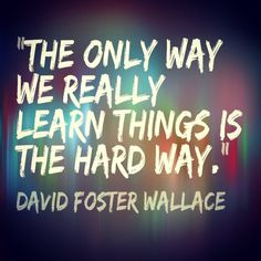 """The only way we really learn things is the hard way"" - David Foster Wallace Life Lesson Quotes, Life Lessons, Life Quotes, Teaching Quotes, Fortes Fortuna Adiuvat, Cool Words, Wise Words, Favorite Quotes, Best Quotes"