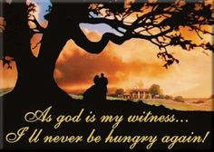 As God as my witness, I'll never be hungry AGAIN!!!