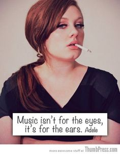 """Music isn't for the eyes, it's for the ears."" - Adele"