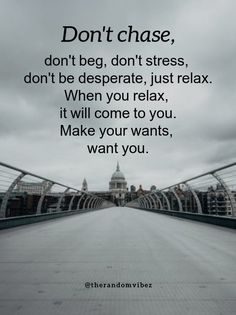 Don't chase, don't beg, don't stress, don't be desperate, just relax. When you relax, it will come to you. Make your wants, want you. #lifeisbeautifulquotes #beautifullifequotes #lifequote #powerfulquotesforlife #inspirationallifequotes #inspiringquotesforlife #wisewordsofwisdom #beautifullifequotesshort #beautifullifequotesimages #beautifullifequotespinterest #backtolifequotes #truehappinessquotes #awesomequotes #amazingquotes #uniquequotesonlife #uniquequotes #selflovequotes Life Is Beautiful Quotes, Unique Quotes, Inspiring Quotes About Life, Meaningful Quotes, Amazing Quotes, Apj Quotes, Best Quotes, Life Quotes, Daily Quotes
