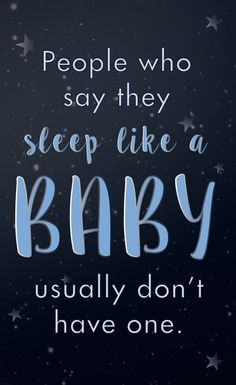 People who say they sleep like a baby usually don't have one!