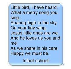 Little bird, I have heard, What a merry song you sing. Soaring high to the sky On your tiny wing. Jesus little ones are we And he loves us you and me As we share in his care Happy we must be.