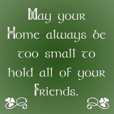 """""""Que sua casa seja sempre pequena demais para acomodar todos os seus amigos"""" - Bênção irlandesa."""