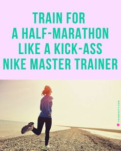 Train for a Half-Marathon Like a Kick-Ass Nike Master Trainer! Run your best race with these essential pro tips.