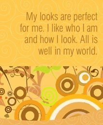 My looks are perfect for me. I like who I am and how I look. All is well in my world. ~ Louise L. Hay