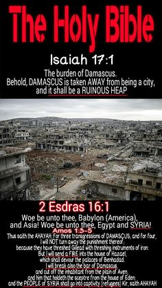 The Holy Bible: Isaiah 17:1 The burden of DAMASCUS (SYRIA). Behold, Damascus is taken away from being a city, and it shall be a RUINOUS HEAP.... #HebrewIsraelites spreading TRUTH. GatheringofChrist.org GOCC on YouTube. Praise the Most High God #AHAYAH (I AM, exodus 3:13-15) and His Holy Son #YASHAYA (MY SAVIOR Matthew 1:21) Christ
