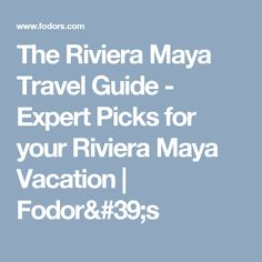 The Riviera Maya Travel Guide - Expert Picks for your Riviera Maya Vacation  | Fodor's