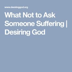 What Not to Ask Someone Suffering   Desiring God