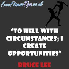 """""""To Hell With Circumstances; I Create Opportunities"""" - Bruce Lee  http://www.pinterest.com/freefitnesstips/"""
