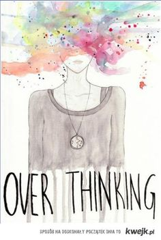 Over thinking...bad.