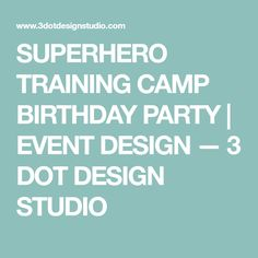 SUPERHERO TRAINING CAMP BIRTHDAY PARTY   EVENT DESIGN — 3 DOT DESIGN STUDIO