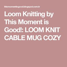 Loom Knitting by This Moment is Good!: LOOM KNIT CABLE MUG COZY
