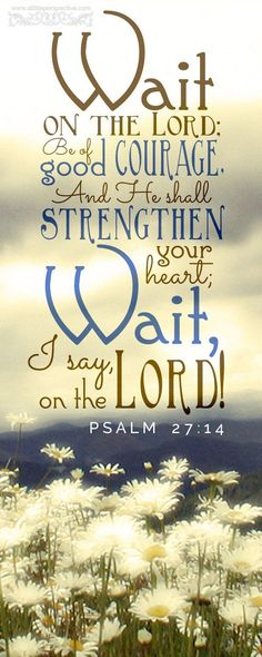 Psalm 27:14 KJV 14 Wait on the LORD: be of good courage , and he shall strengthen thine heart: wait , I say, on the LORD.