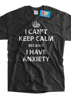 d6d1719451 Anxiety T-shirt Funny Shirt Anxiety Shirt I Can't Keep Calm Because I Have  Anxiety T-Shirt funny Keep Calm T-Shirt Shirt Mens Ladies Womens by  IceCreamTees ...
