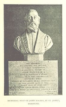 John Rogers (c. 1505 – 4 February 1555) was a clergyman, Bible translator and commentator, and the first English Protestant martyr under Mary I of England. A bust in his memory was erected at St John's Church, Deritend in 1853, by public subscription.