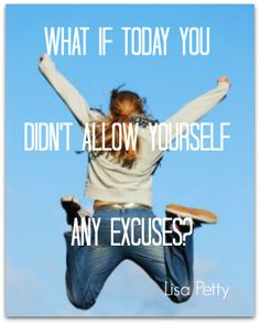 What if today you don't allow yourself any excuses? Lisa Petty
