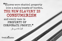 """""""Slaves were chattel property like a mule; beasts of burden. The new slavery is consumerism and every race is property of corporate profit."""" ~Bryant McGill"""