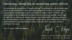 "13A-11-144(a) Code of #Alabama - Harassing, menacing or assaulting sports official  For purposes of this section, a ""sports official"" is a person at a sports event who enforces the rules of the event, such as an umpire or referee, or a person who supervises the participants, such as a coach. A ""sports event"" includes any interscholastic or intramural athletic activity in a primary, middle, junior high, or high school, college, or university, any organized athletic activity sponsored by a…"