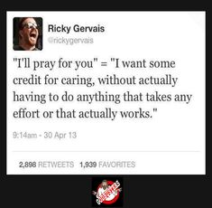 """""""'I'll pray for you' = 'I want some credit for caring, without actually having to do anything that takes any effort or that actually works'."""" -Ricky Gervais"""