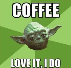 Coffee.  Love it, I do. (Yoda)