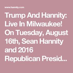 Trump And Hannity: Live In Milwaukee! On Tuesday, August 16th, Sean Hannity and 2016 Republican Presidential Nominee Donald Trump will be at the Pabst Theater in Milwaukee for an exclusive one hour event and you can be a part of it!